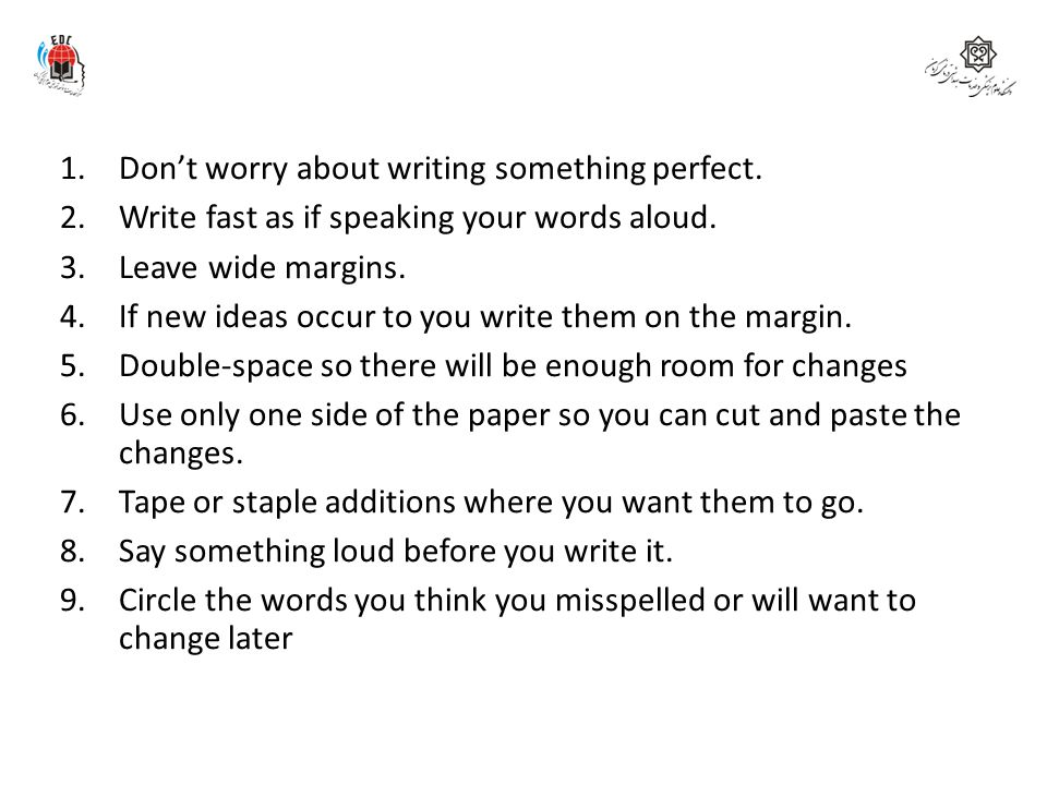 1.Don't worry about writing something perfect. 2.Write fast as if speaking your words aloud. 3.Leave wide margins. 4.If new ideas occur to you write t