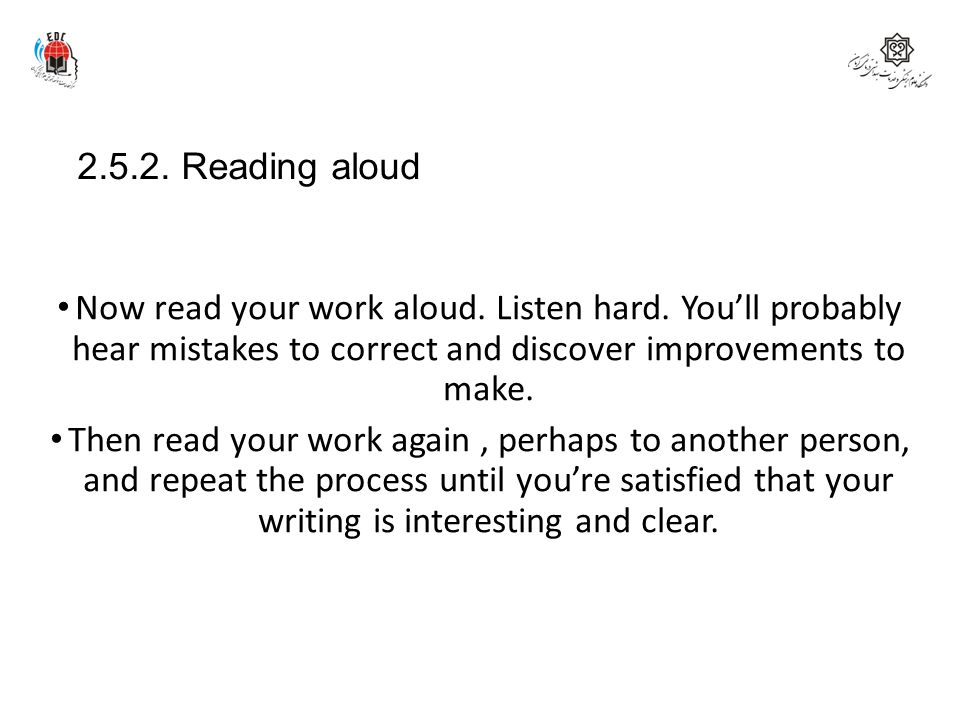 2.5.2. Reading aloud Now read your work aloud. Listen hard. You'll probably hear mistakes to correct and discover improvements to make. Then read your