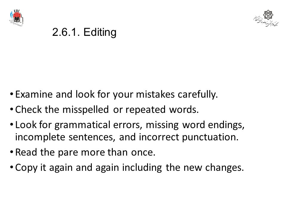 2.6.1. Editing Examine and look for your mistakes carefully. Check the misspelled or repeated words. Look for grammatical errors, missing word endings