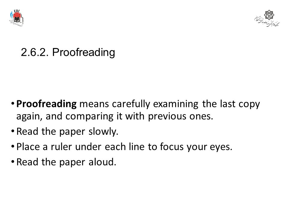 2.6.2. Proofreading Proofreading means carefully examining the last copy again, and comparing it with previous ones. Read the paper slowly. Place a ru