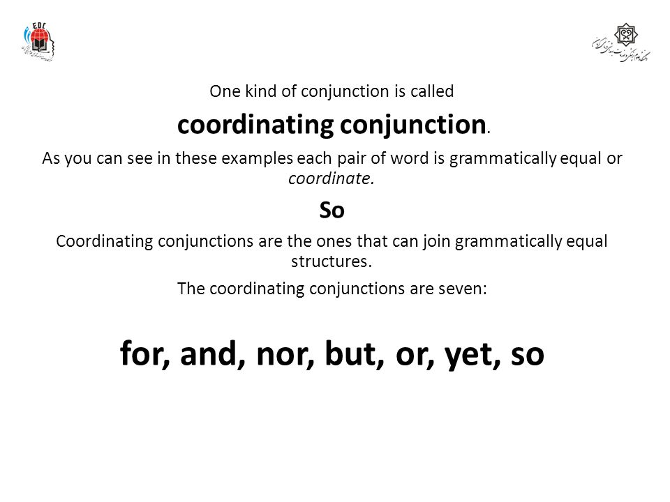 One kind of conjunction is called coordinating conjunction. As you can see in these examples each pair of word is grammatically equal or coordinate. S