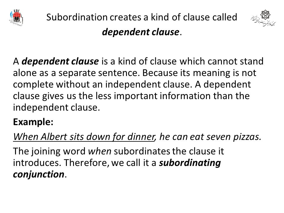 Subordination creates a kind of clause called dependent clause. A dependent clause is a kind of clause which cannot stand alone as a separate sentence