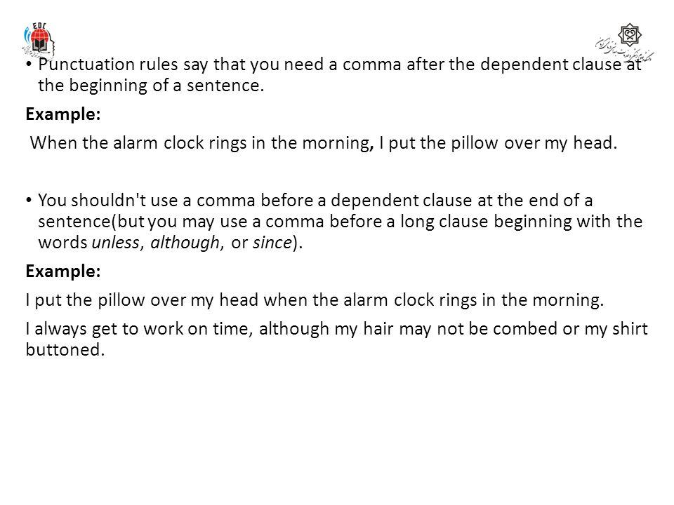 Punctuation rules say that you need a comma after the dependent clause at the beginning of a sentence. Example: When the alarm clock rings in the morn