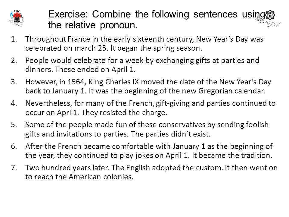 Exercise: Combine the following sentences using the relative pronoun. 1.Throughout France in the early sixteenth century, New Year's Day was celebrate
