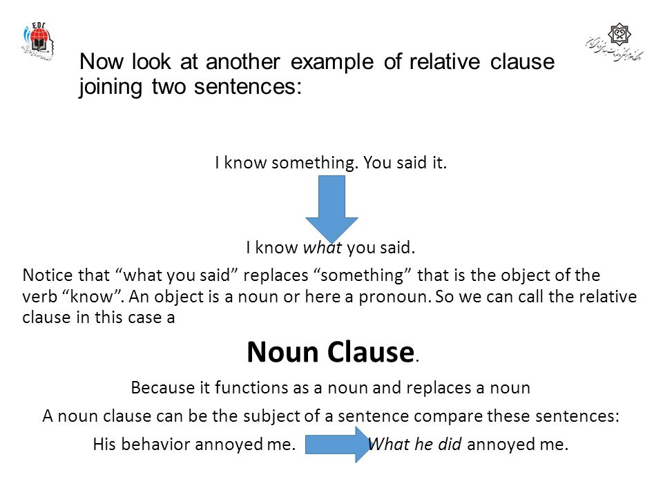 """Now look at another example of relative clause joining two sentences: I know something. You said it. I know what you said. Notice that """"what you said"""""""