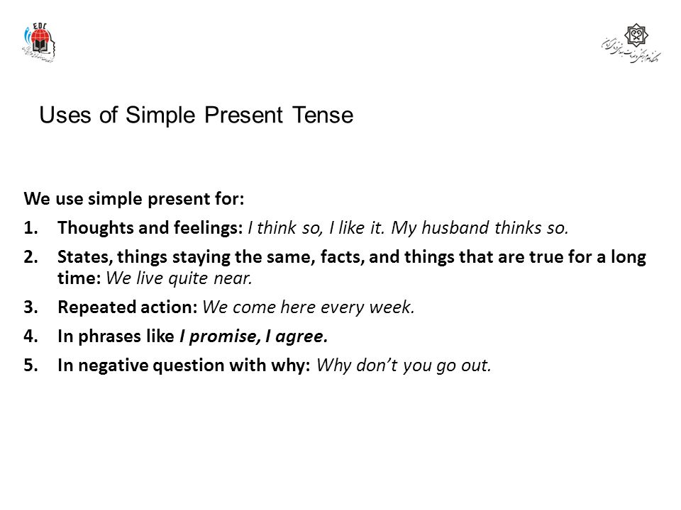 Uses of Simple Present Tense We use simple present for: 1.Thoughts and feelings: I think so, I like it. My husband thinks so. 2.States, things staying