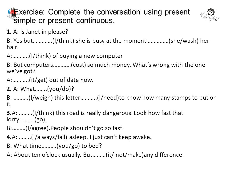 Exercise: Complete the conversation using present simple or present continuous. 1. A: Is Janet in please? B: Yes but………….(I/think) she is busy at the