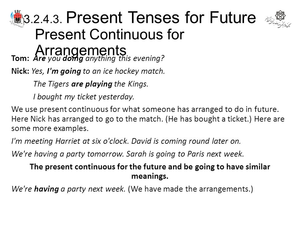 3.2.4.3. Present Tenses for Future Present Continuous for Arrangements Tom: Are you doing anything this evening? Nick: Yes, I'm going to an ice hockey