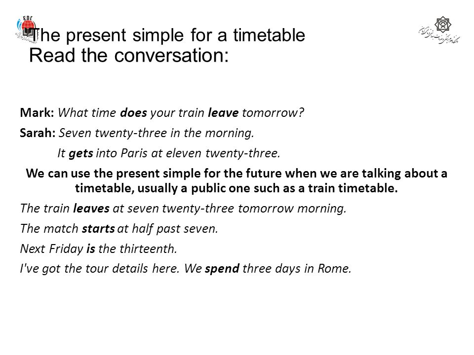 The present simple for a timetable Read the conversation: Mark: What time does your train leave tomorrow? Sarah: Seven twenty-three in the morning. It