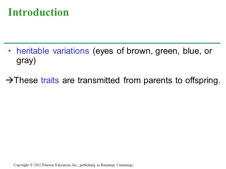 heritable variations (eyes of brown, green, blue, or gray) Introduction Copyright © 2002 Pearson Education, Inc., publishing as Benjamin Cummings  These traits are transmitted from parents to offspring.