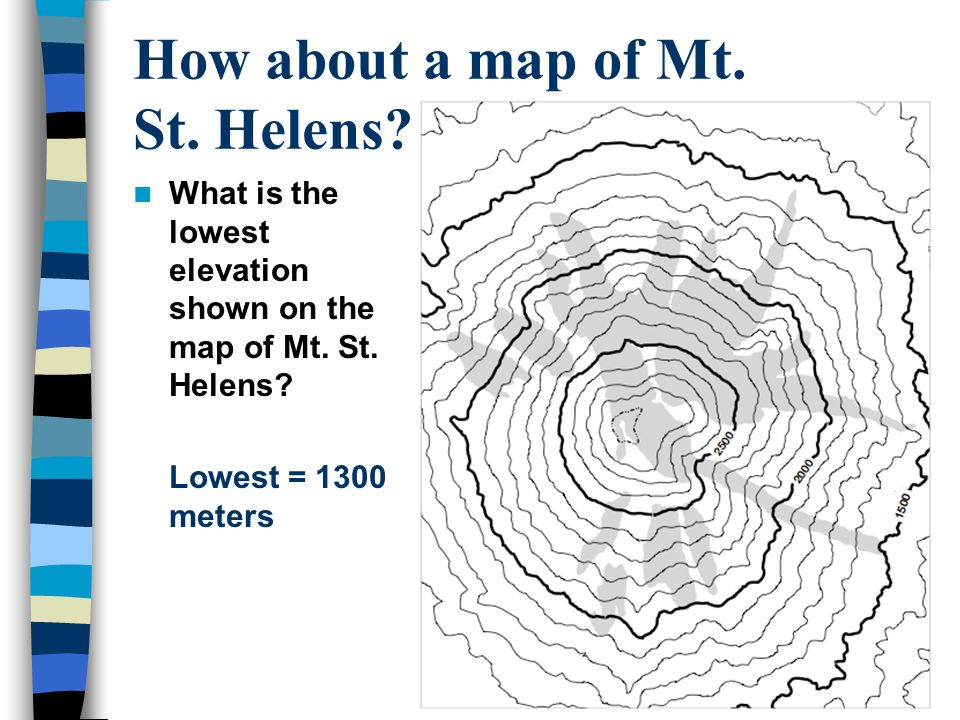 How about a map of Mt. St. Helens??? What is the lowest elevation shown on the map of Mt. St. Helens? Lowest = 1300 meters