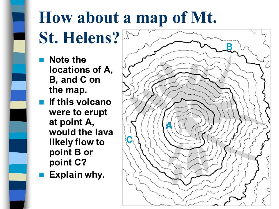 How about a map of Mt. St. Helens??? Note the locations of A, B, and C on the map. If this volcano were to erupt at point A, would the lava likely flo