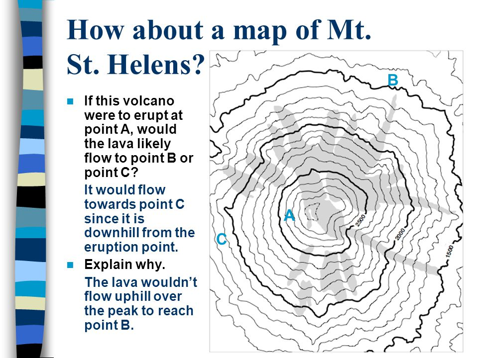 How about a map of Mt. St. Helens??? If this volcano were to erupt at point A, would the lava likely flow to point B or point C? It would flow towards