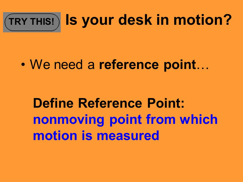 TRY THIS! Is your desk in motion? We need a reference point… Define Reference Point: nonmoving point from which motion is measured