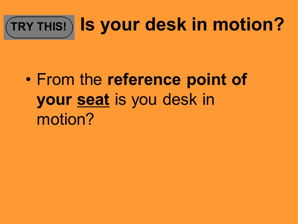 TRY THIS! Is your desk in motion? From the reference point of your seat is you desk in motion?