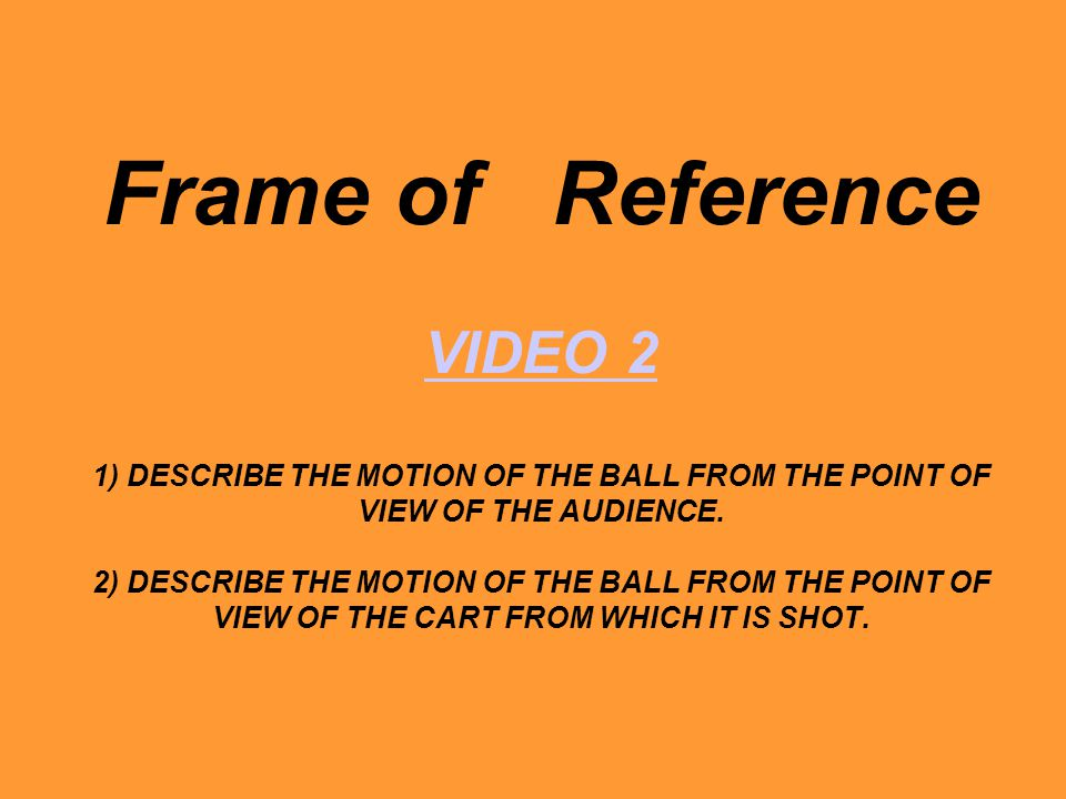 Frame of Reference VIDEO 2 1) DESCRIBE THE MOTION OF THE BALL FROM THE POINT OF VIEW OF THE AUDIENCE. 2) DESCRIBE THE MOTION OF THE BALL FROM THE POIN