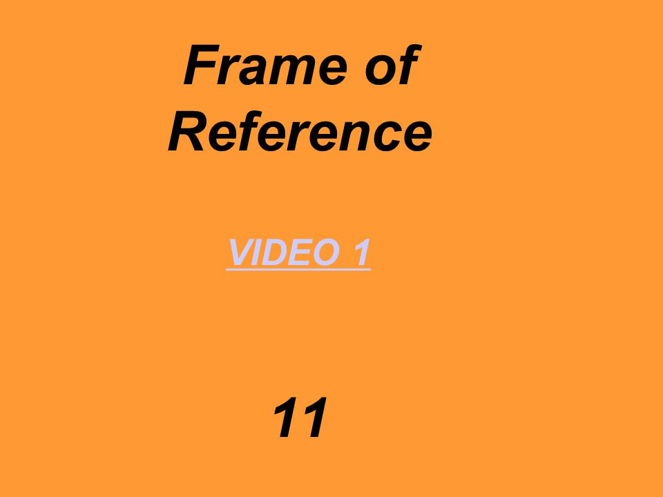 Frame of Reference VIDEO 1 11 VIDEO 1
