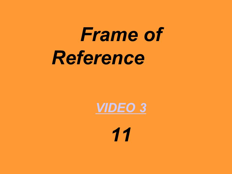 Frame of Reference VIDEO 3 11 VIDEO 3