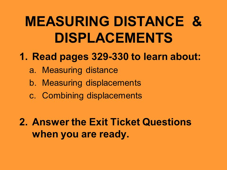 MEASURING DISTANCE & DISPLACEMENTS 1.Read pages 329-330 to learn about: a.Measuring distance b.Measuring displacements c.Combining displacements 2.Ans