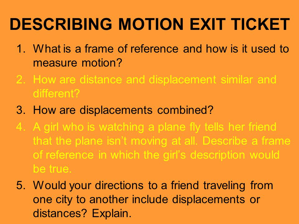 DESCRIBING MOTION EXIT TICKET 1.What is a frame of reference and how is it used to measure motion? 2.How are distance and displacement similar and dif