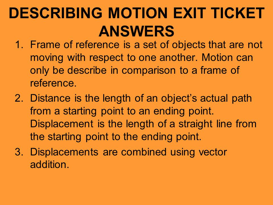 DESCRIBING MOTION EXIT TICKET ANSWERS 1.Frame of reference is a set of objects that are not moving with respect to one another. Motion can only be des