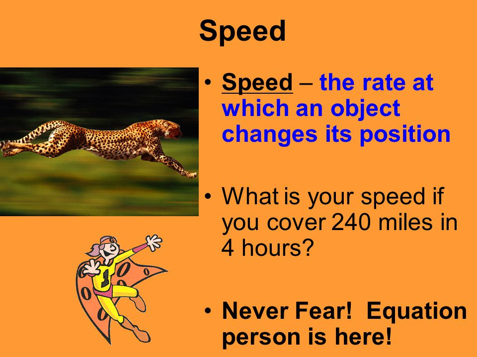 Speed Speed – the rate at which an object changes its position What is your speed if you cover 240 miles in 4 hours? Never Fear! Equation person is he