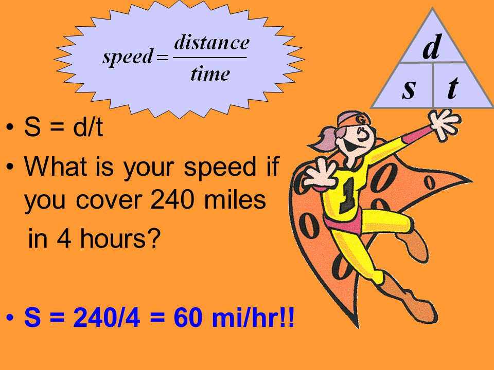 S = d/t What is your speed if you cover 240 miles in 4 hours? S = 240/4 = 60 mi/hr!! s d t