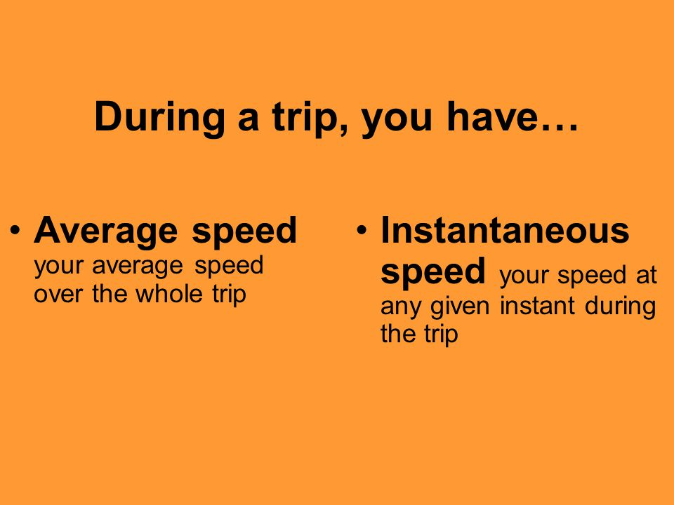 During a trip, you have… Average speed your average speed over the whole trip Instantaneous speed your speed at any given instant during the trip