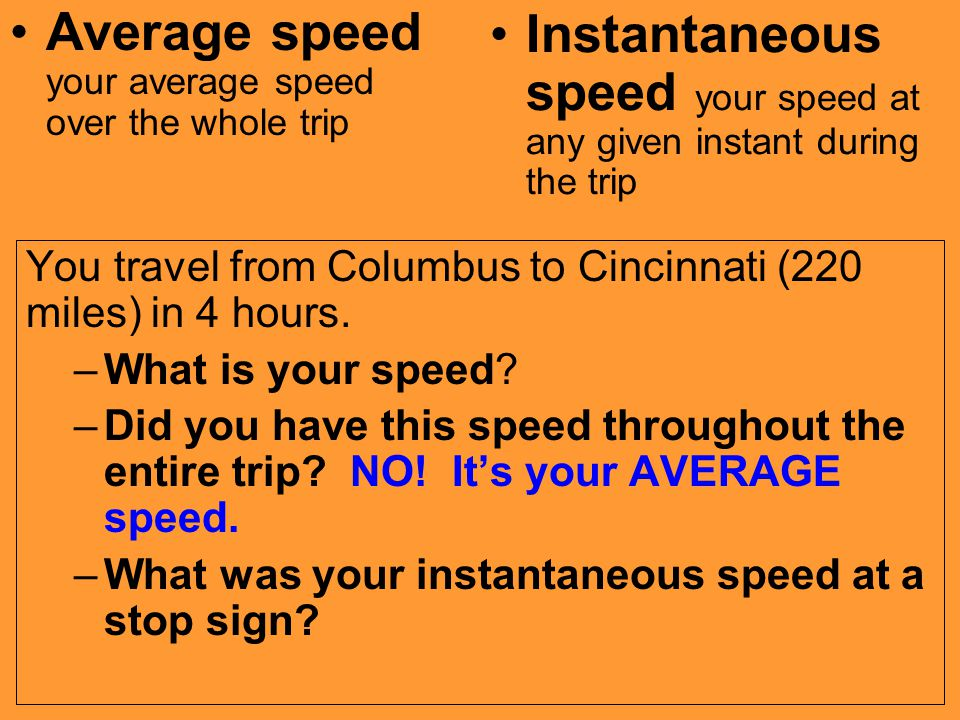 You travel from Columbus to Cincinnati (220 miles) in 4 hours. –What is your speed? –Did you have this speed throughout the entire trip? NO! It's your