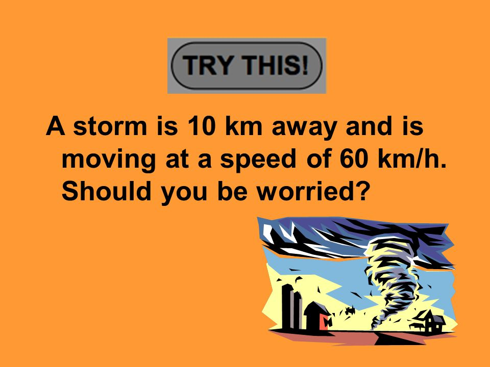 A storm is 10 km away and is moving at a speed of 60 km/h. Should you be worried?