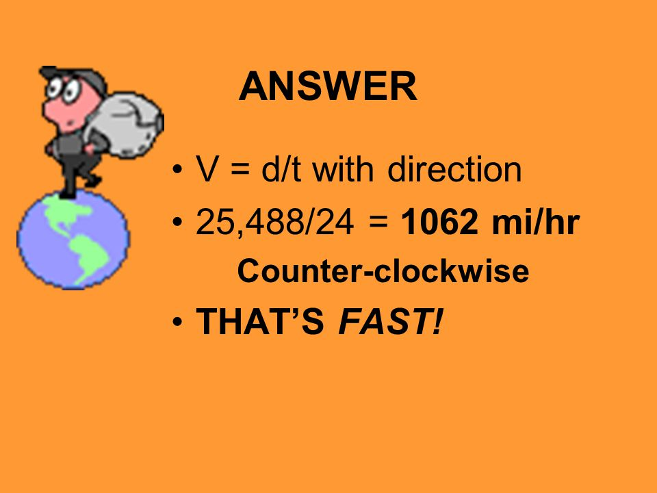 ANSWER V = d/t with direction 25,488/24 = 1062 mi/hr Counter-clockwise THAT'S FAST!