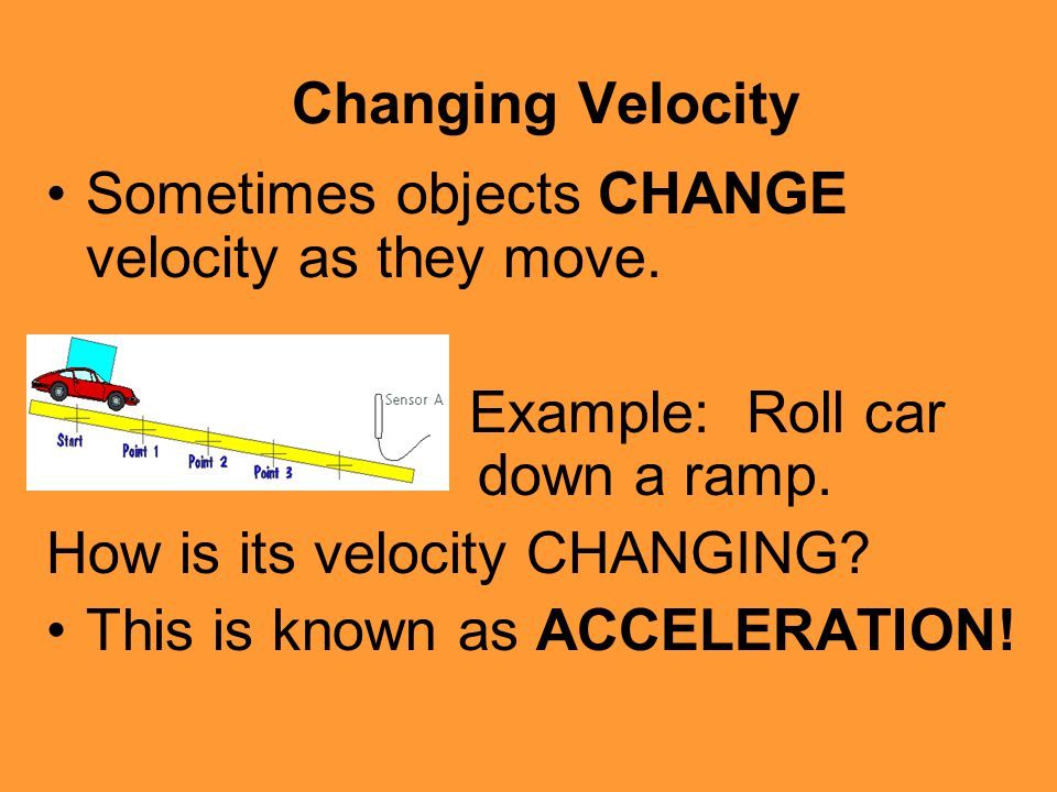 Changing Velocity Sometimes objects CHANGE velocity as they move. Example: Roll car down a ramp. How is its velocity CHANGING? This is known as ACCELE