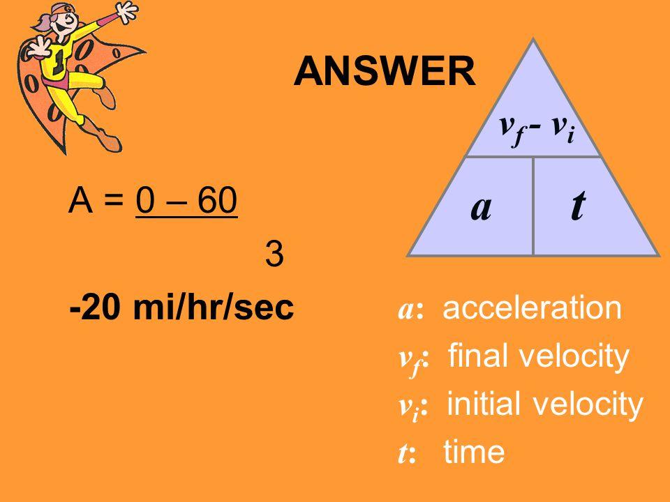 ANSWER A = 0 – 60 3 -20 mi/hr/sec a v f - v i t a: acceleration v f : final velocity v i : initial velocity t: time