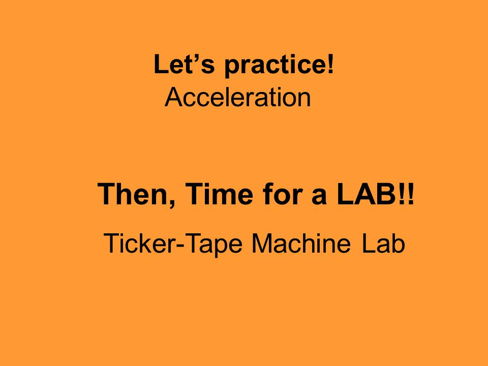 Let's practice! Then, Time for a LAB!! Ticker-Tape Machine Lab Acceleration