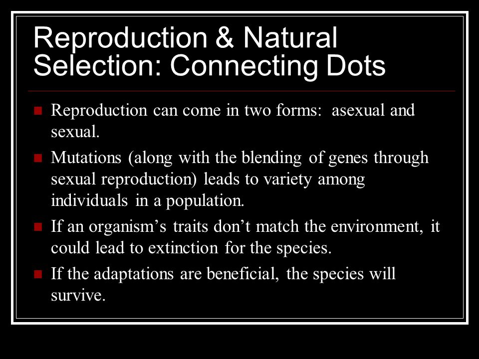 Reproduction & Natural Selection: Connecting Dots Reproduction can come in two forms: asexual and sexual. Mutations (along with the blending of genes