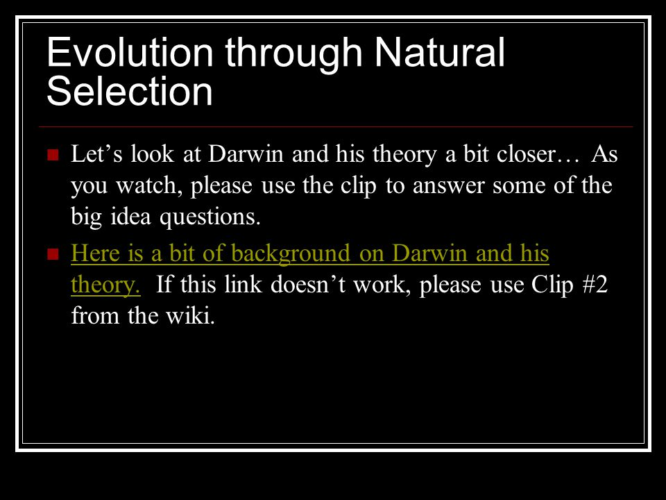 Evolution through Natural Selection Let's look at Darwin and his theory a bit closer… As you watch, please use the clip to answer some of the big idea