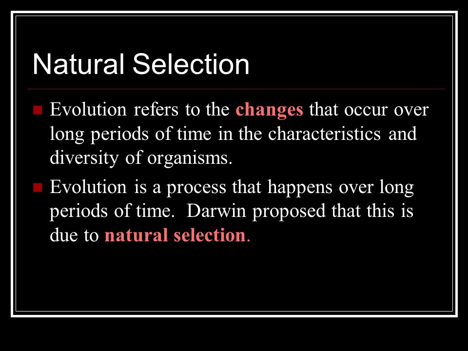 Natural Selection Evolution refers to the changes that occur over long periods of time in the characteristics and diversity of organisms.