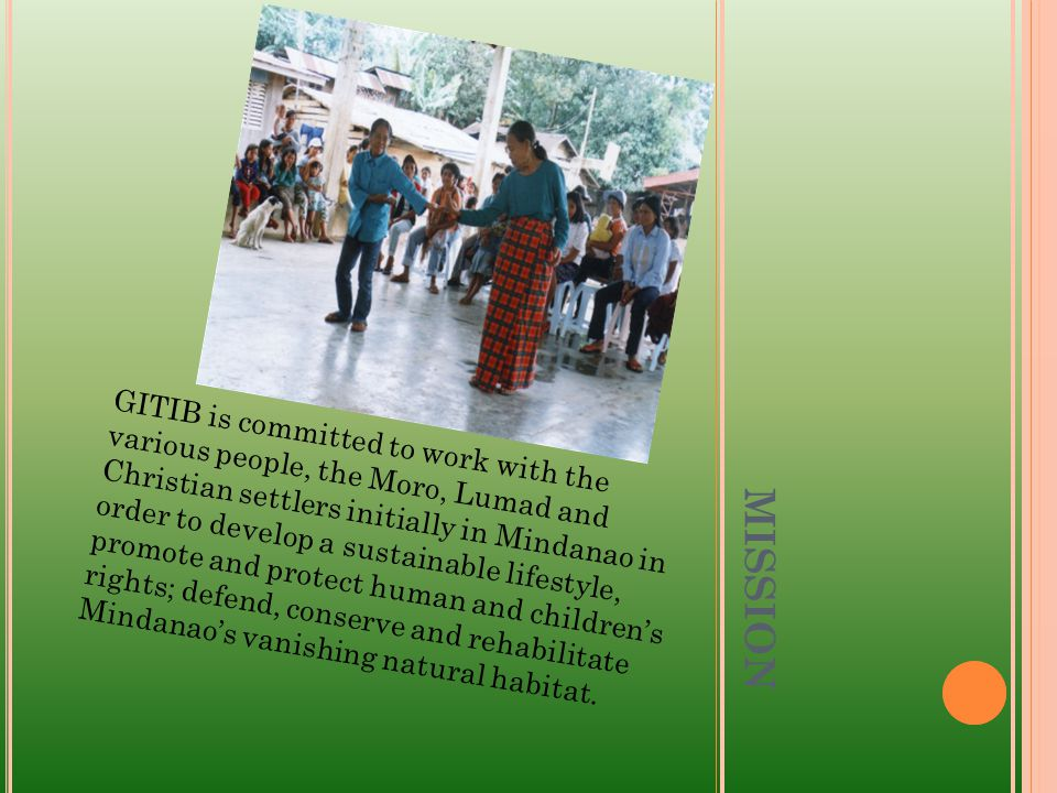 MISSION GITIB is committed to work with the various people, the Moro, Lumad and Christian settlers initially in Mindanao in order to develop a sustainable lifestyle, promote and protect human and children's rights; defend, conserve and rehabilitate Mindanao's vanishing natural habitat.