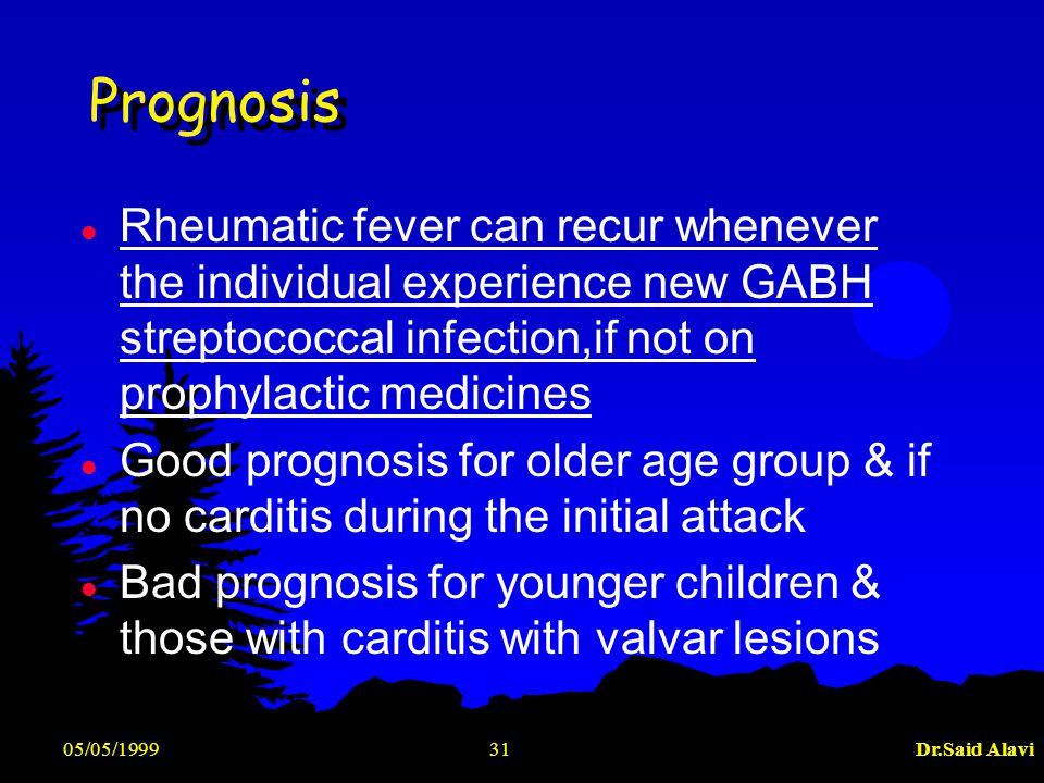 05/05/1999Dr.Said Alavi31 Prognosis l Rheumatic fever can recur whenever the individual experience new GABH streptococcal infection,if not on prophyla