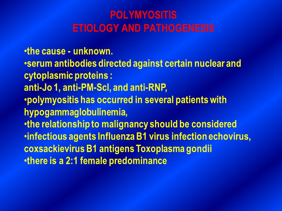 POLYMYOSITIS ETIOLOGY AND PATHOGENESIS the cause - unknown. serum antibodies directed against certain nuclear and cytoplasmic proteins : anti-Jo 1, an