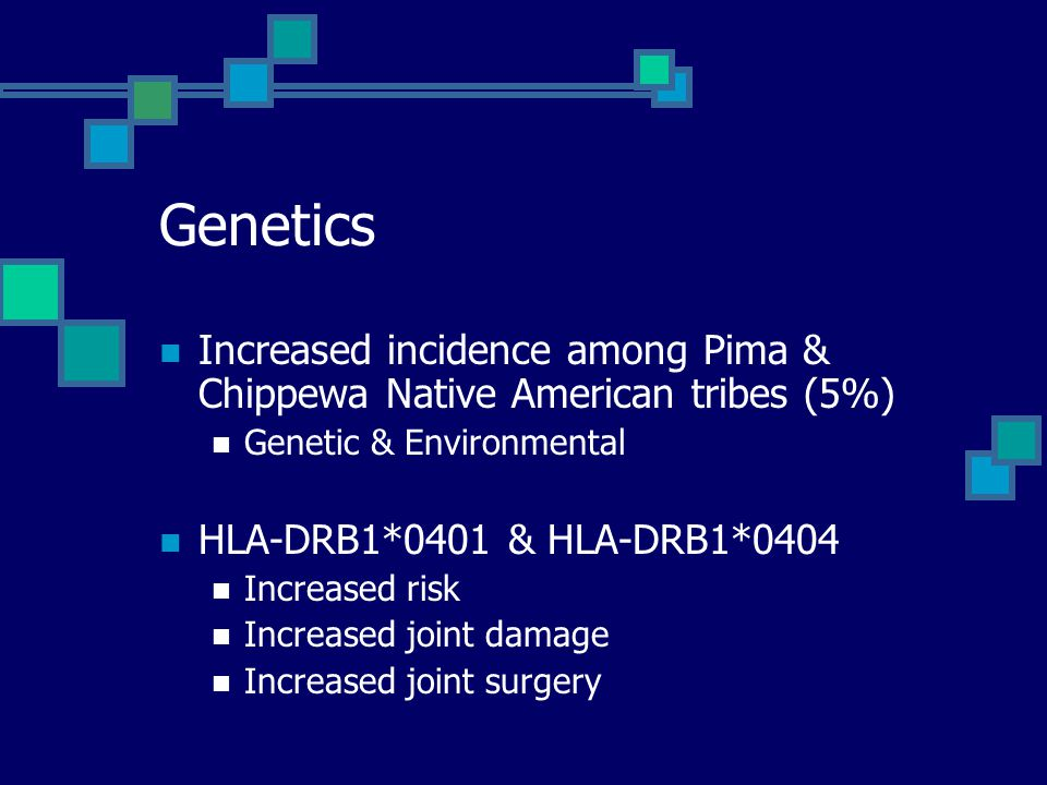 Genetics Increased incidence among Pima & Chippewa Native American tribes (5%) Genetic & Environmental HLA-DRB1*0401 & HLA-DRB1*0404 Increased risk Increased joint damage Increased joint surgery