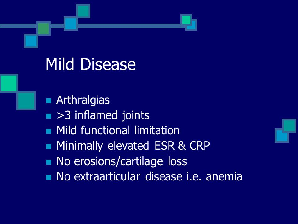 Arthralgias >3 inflamed joints Mild functional limitation Minimally elevated ESR & CRP No erosions/cartilage loss No extraarticular disease i.e. anemi