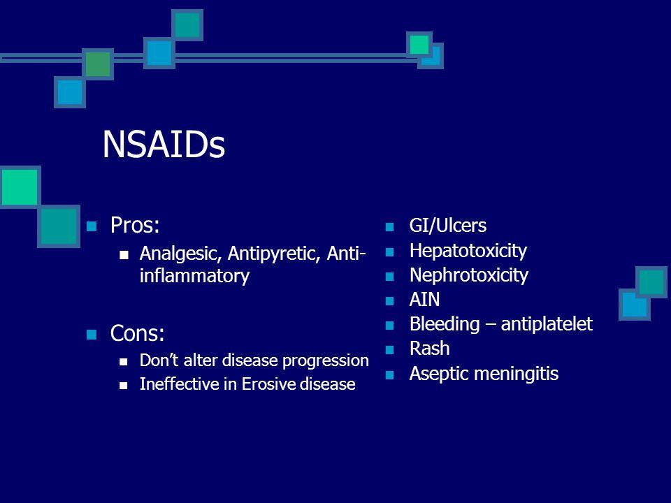NSAIDs Pros: Analgesic, Antipyretic, Anti- inflammatory Cons: Don't alter disease progression Ineffective in Erosive disease GI/Ulcers Hepatotoxicity Nephrotoxicity AIN Bleeding – antiplatelet Rash Aseptic meningitis