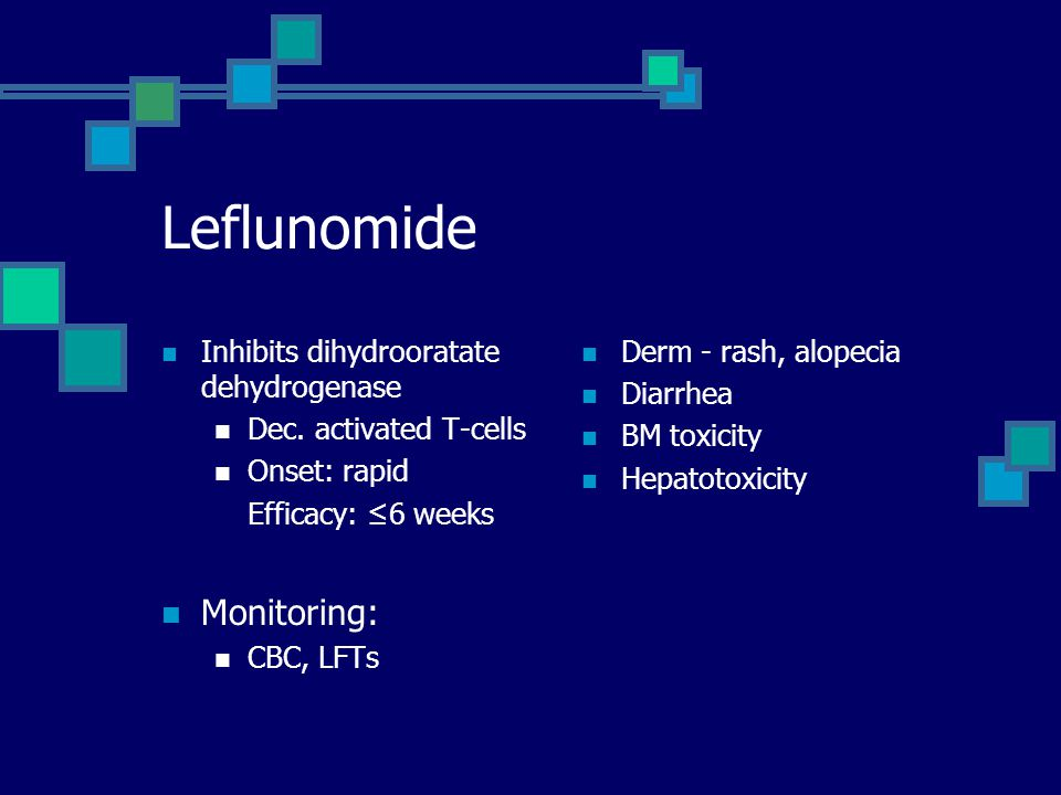 Leflunomide Inhibits dihydrooratate dehydrogenase Dec. activated T-cells Onset: rapid Efficacy: ≤6 weeks Monitoring: CBC, LFTs Derm - rash, alopecia D