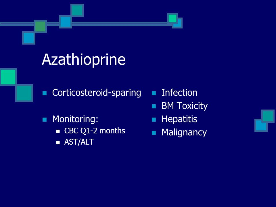 Azathioprine Corticosteroid-sparing Monitoring: CBC Q1-2 months AST/ALT Infection BM Toxicity Hepatitis Malignancy