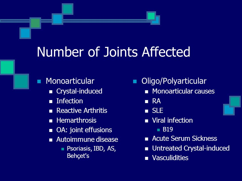 Number of Joints Affected Monoarticular Crystal-induced Infection Reactive Arthritis Hemarthrosis OA: joint effusions Autoimmune disease Psoriasis, IB