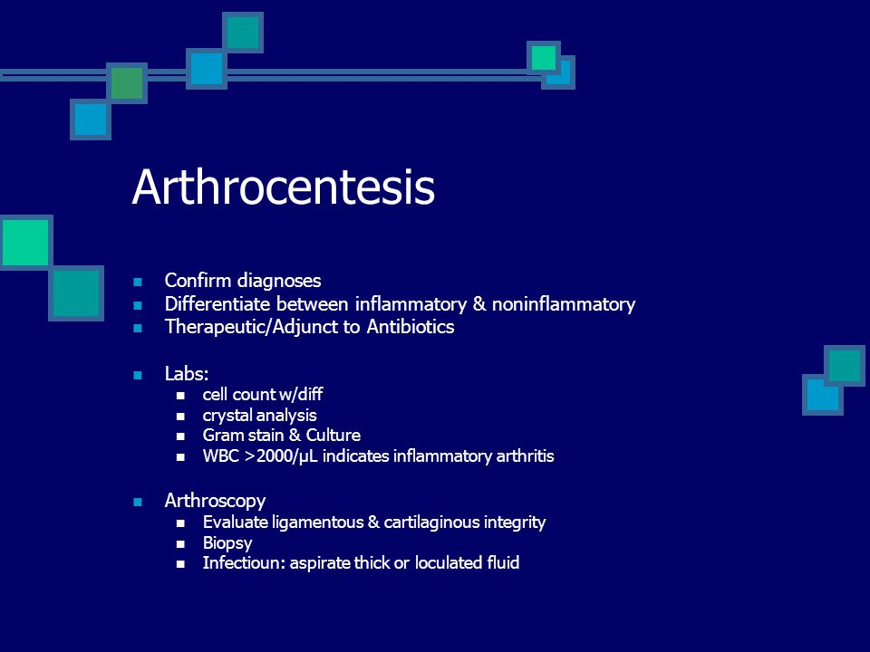 Arthrocentesis Confirm diagnoses Differentiate between inflammatory & noninflammatory Therapeutic/Adjunct to Antibiotics Labs: cell count w/diff crystal analysis Gram stain & Culture WBC >2000/µL indicates inflammatory arthritis Arthroscopy Evaluate ligamentous & cartilaginous integrity Biopsy Infectioun: aspirate thick or loculated fluid