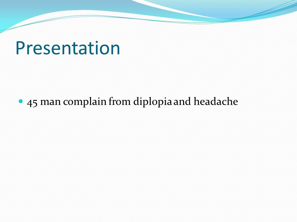 Presentation 45 man complain from diplopia and headache