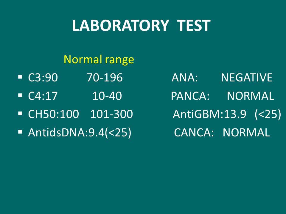 LABORATORY TEST Normal range  C3:90 70-196 ANA: NEGATIVE  C4:17 10-40 PANCA: NORMAL  CH50:100 101-300 AntiGBM:13.9 (<25)  AntidsDNA:9.4(<25) CANCA: NORMAL