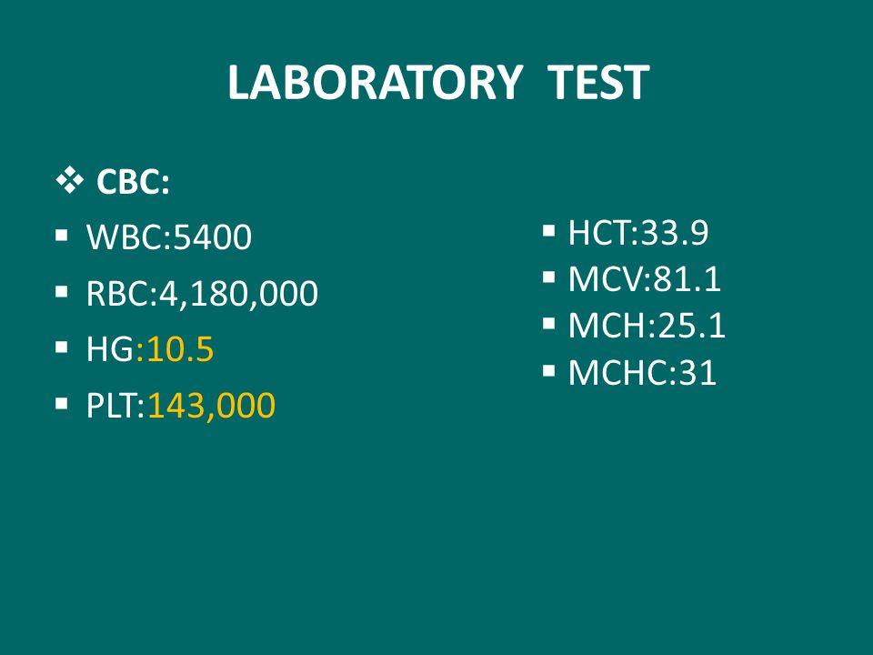 LABORATORY TEST  CBC:  WBC:5400  RBC:4,180,000  HG:10.5  PLT:143,000  HCT:33.9  MCV:81.1  MCH:25.1  MCHC:31